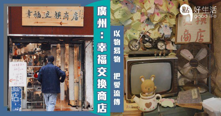 把愛流傳~廣州「幸福交換商店」以物易物,讓故事和回憶留下,使商品再次尋找新主人 !